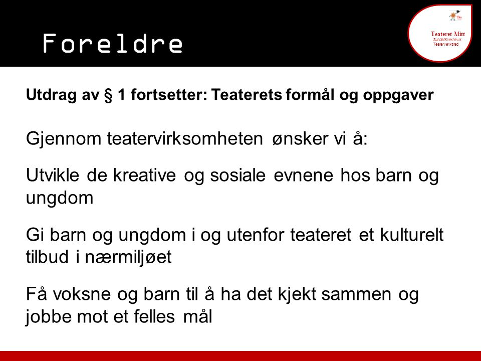 Foreldre engasjement 6 Teateret Mitt Sunde/Kvernevik Teaterverksted Utdrag av § 1 fortsetter: Teaterets formål og oppgaver Gjennom teatervirksomheten