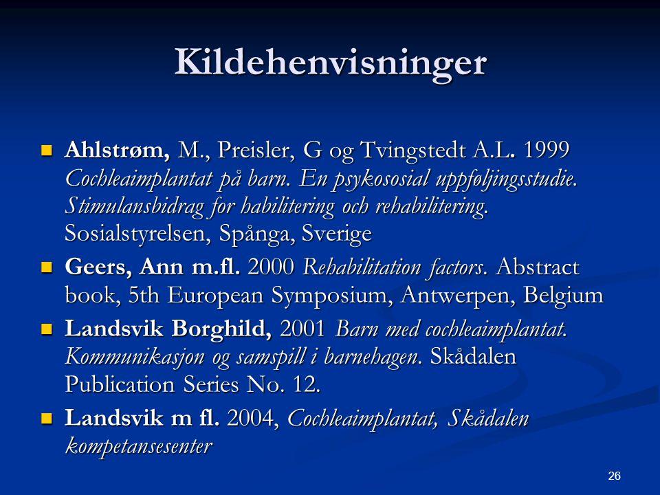 26 Kildehenvisninger  Ahlstrøm, M., Preisler, G og Tvingstedt A.L. 1999 Cochleaimplantat på barn. En psykososial uppføljingsstudie. Stimulansbidrag f