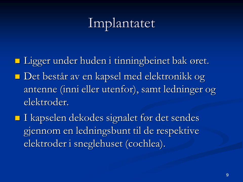9 Implantatet  Ligger under huden i tinningbeinet bak øret.  Det består av en kapsel med elektronikk og antenne (inni eller utenfor), samt ledninger