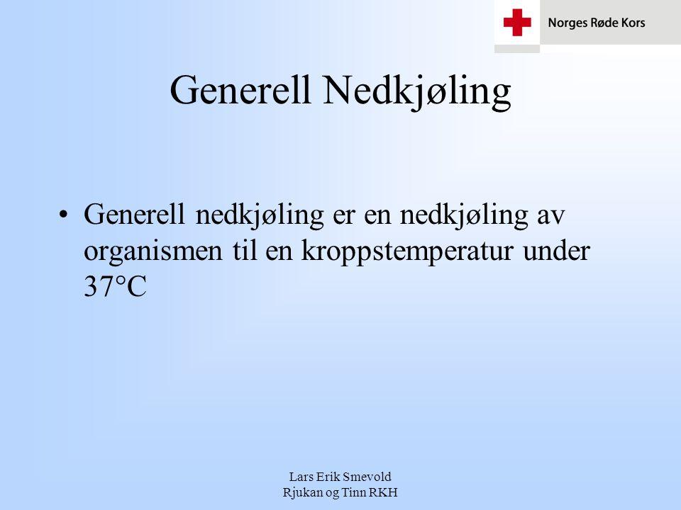 Lars Erik Smevold Rjukan og Tinn RKH Generell Nedkjøling •Generell nedkjøling er en nedkjøling av organismen til en kroppstemperatur under 37°C
