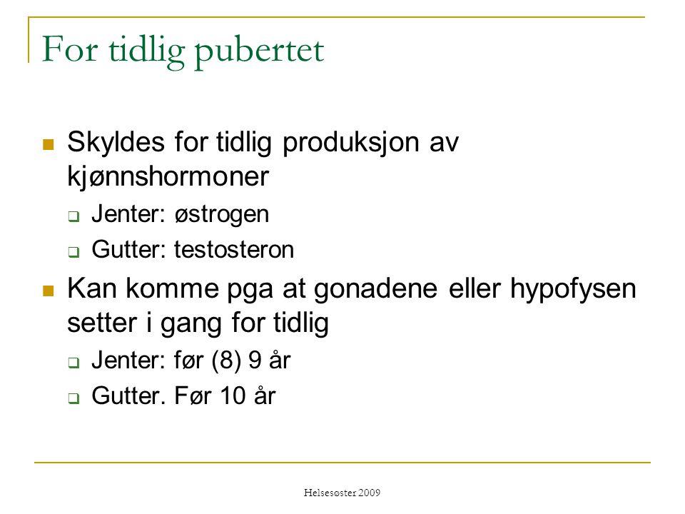 Helsesøster 2009 For tidlig pubertet  Skyldes for tidlig produksjon av kjønnshormoner  Jenter: østrogen  Gutter: testosteron  Kan komme pga at gon