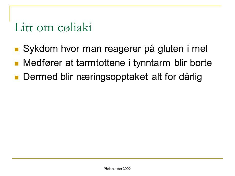 Helsesøster 2009 Litt om cøliaki  Sykdom hvor man reagerer på gluten i mel  Medfører at tarmtottene i tynntarm blir borte  Dermed blir næringsoppta