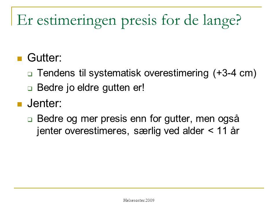 Helsesøster 2009 Er estimeringen presis for de lange?  Gutter:  Tendens til systematisk overestimering (+3-4 cm)  Bedre jo eldre gutten er!  Jente