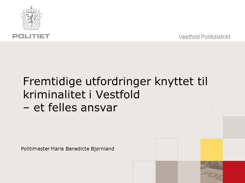 Vestfold Politidistrikt Fremtidige utfordringer knyttet til kriminalitet i Vestfold – et felles ansvar Politimester Marie Benedicte Bjørnland