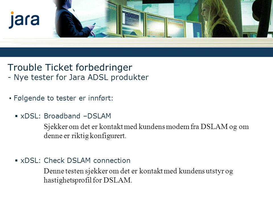 • Trykk Start Test knappen • 2 nye tester er tilgjengelige Trouble Ticket forbedringer - Nye tester for Jara ADSL produkter