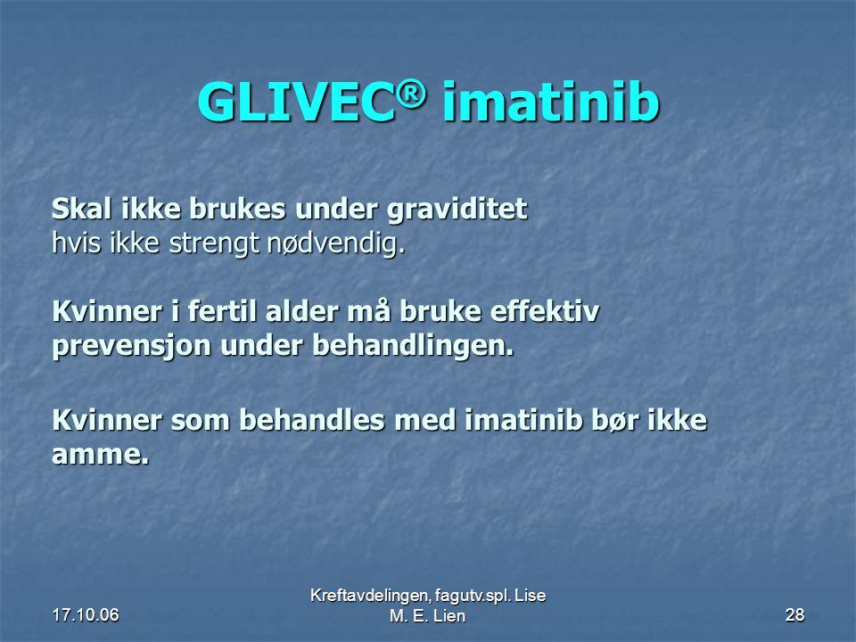 17.10.06 Kreftavdelingen, fagutv.spl. Lise M. E. Lien28 GLIVEC ® imatinib Skal ikke brukes under graviditet hvis ikke strengt nødvendig. Kvinner i fer