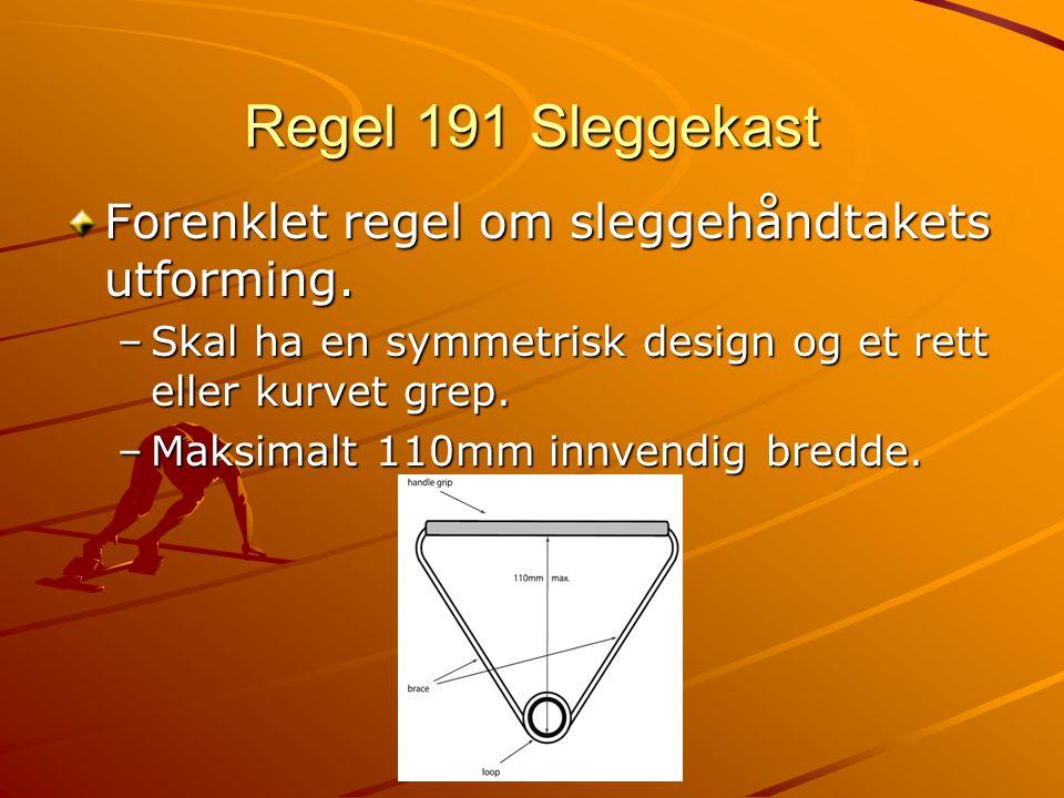 Regel 191 Sleggekast Forenklet regel om sleggehåndtakets utforming. –Skal ha en symmetrisk design og et rett eller kurvet grep. –Maksimalt 110mm innve