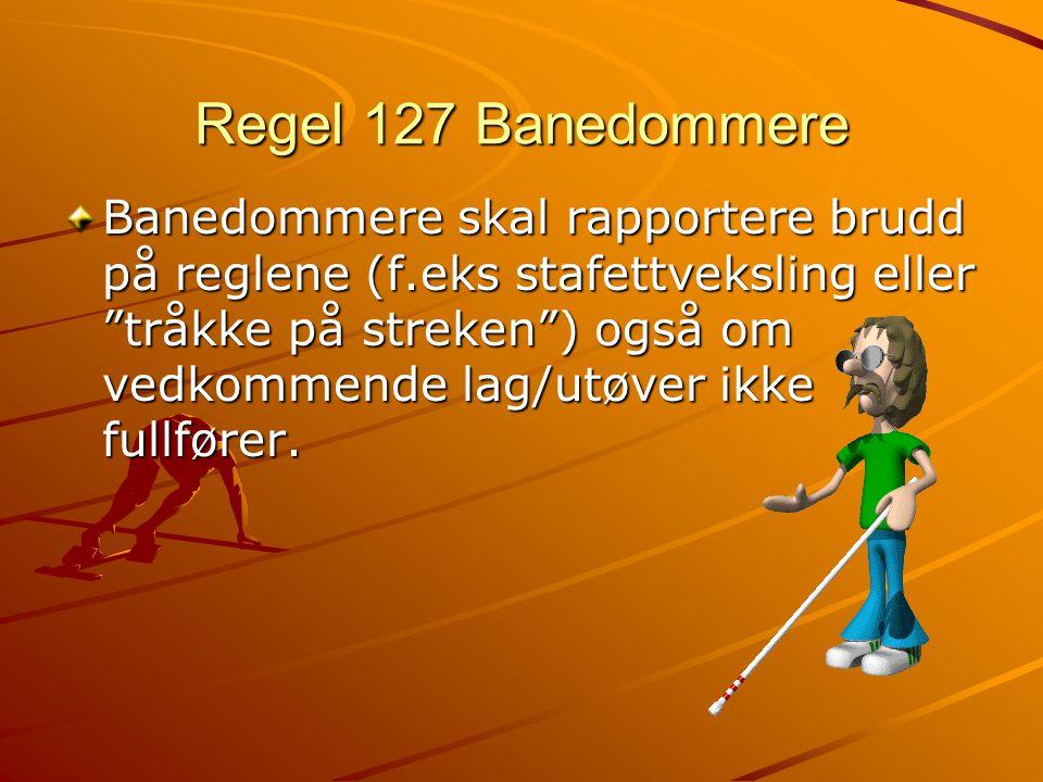 Regel 127 Banedommere Banedommere skal rapportere brudd på reglene (f.eks stafettveksling eller tråkke på streken ) også om vedkommende lag/utøver ikke fullfører.