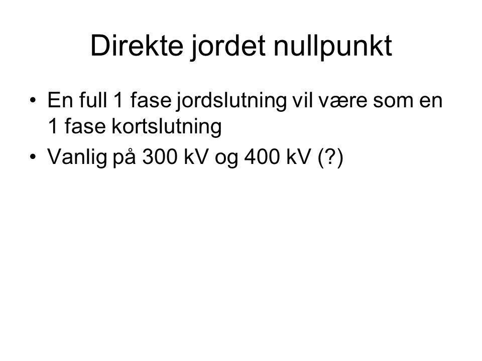 Direkte jordet nullpunkt •En full 1 fase jordslutning vil være som en 1 fase kortslutning •Vanlig på 300 kV og 400 kV (?)
