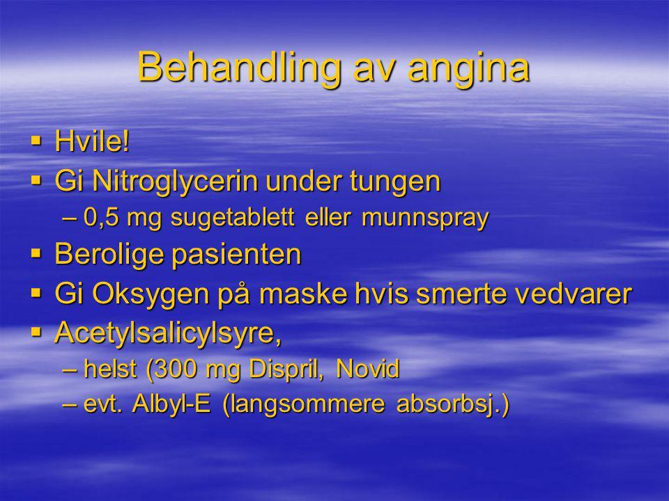 Behandling av angina  Hvile!  Gi Nitroglycerin under tungen –0,5 mg sugetablett eller munnspray  Berolige pasienten  Gi Oksygen på maske hvis smer