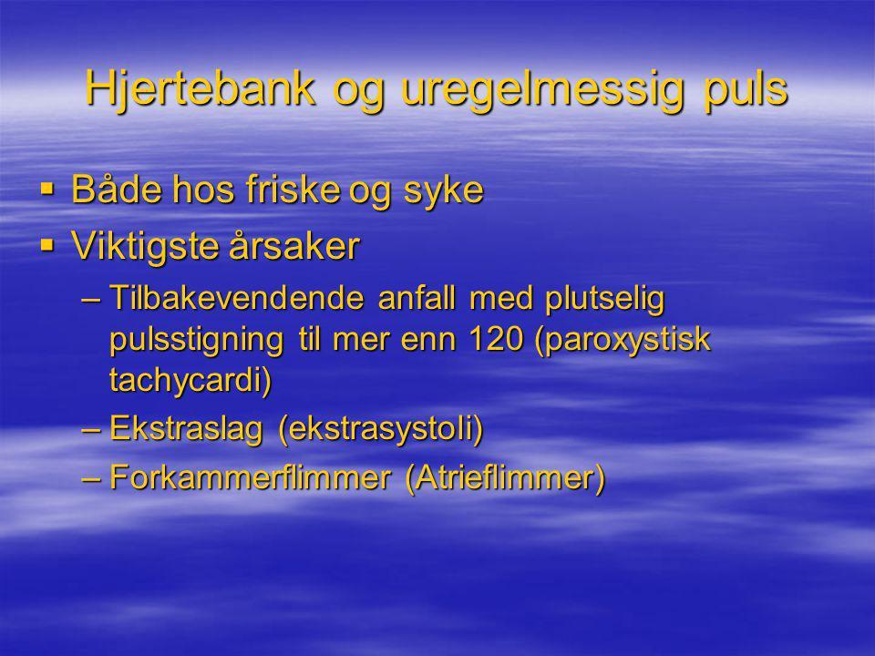 Hjertebank og uregelmessig puls  Både hos friske og syke  Viktigste årsaker –Tilbakevendende anfall med plutselig pulsstigning til mer enn 120 (paro