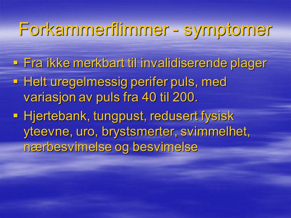 Forkammerflimmer - symptomer  Fra ikke merkbart til invalidiserende plager  Helt uregelmessig perifer puls, med variasjon av puls fra 40 til 200. 