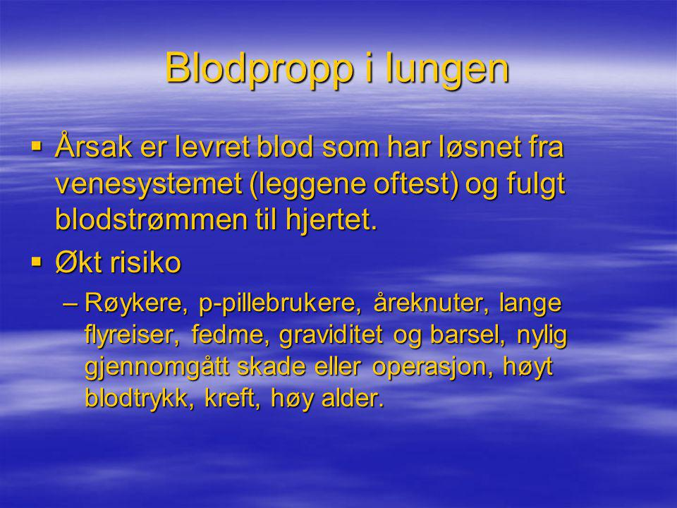 Blodpropp i lungen  Årsak er levret blod som har løsnet fra venesystemet (leggene oftest) og fulgt blodstrømmen til hjertet.  Økt risiko –Røykere, p