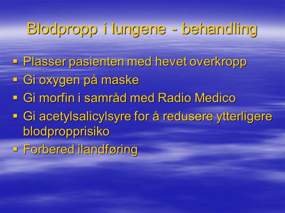 Blodpropp i lungene - behandling  Plasser pasienten med hevet overkropp  Gi oxygen på maske  Gi morfin i samråd med Radio Medico  Gi acetylsalicyl