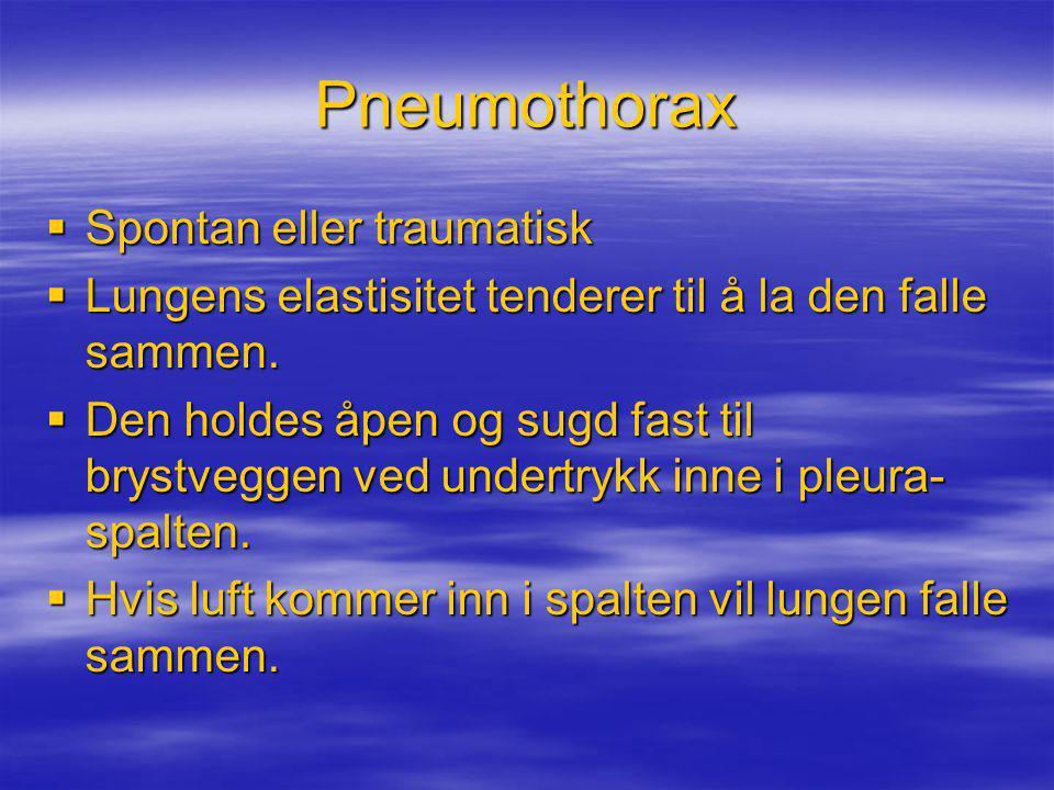 Pneumothorax  Spontan eller traumatisk  Lungens elastisitet tenderer til å la den falle sammen.  Den holdes åpen og sugd fast til brystveggen ved u