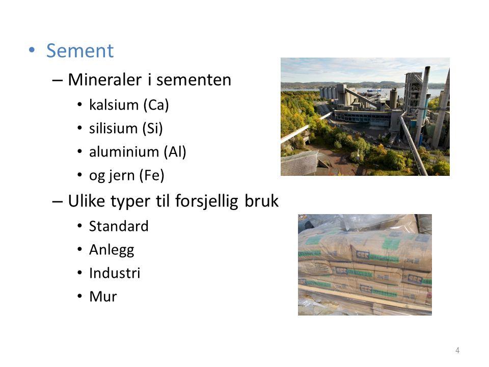 • Sement – Mineraler i sementen • kalsium (Ca) • silisium (Si) • aluminium (Al) • og jern (Fe) – Ulike typer til forsjellig bruk • Standard • Anlegg •