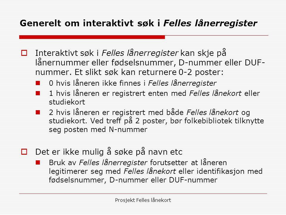 Prosjekt Felles lånekort Generelt om interaktivt søk i Felles lånerregister  Interaktivt søk i Felles lånerregister kan skje på lånernummer eller fødselsnummer, D-nummer eller DUF- nummer.