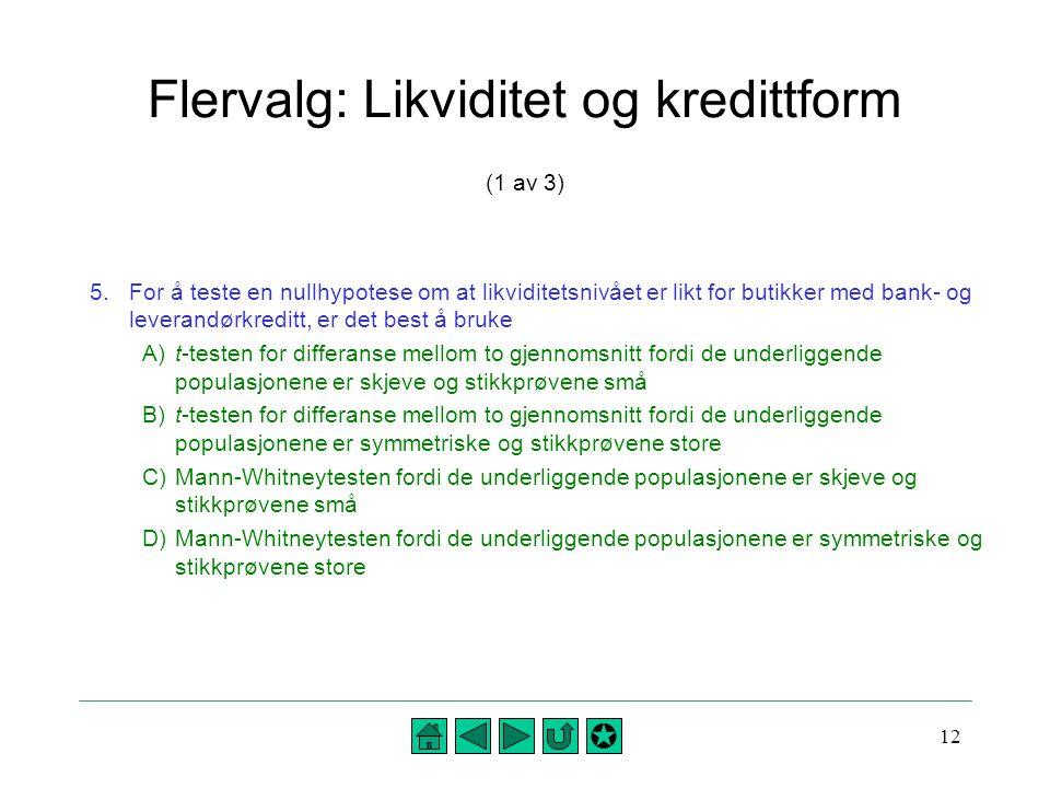 12 Flervalg: Likviditet og kredittform (1 av 3) 5.For å teste en nullhypotese om at likviditetsnivået er likt for butikker med bank- og leverandørkred