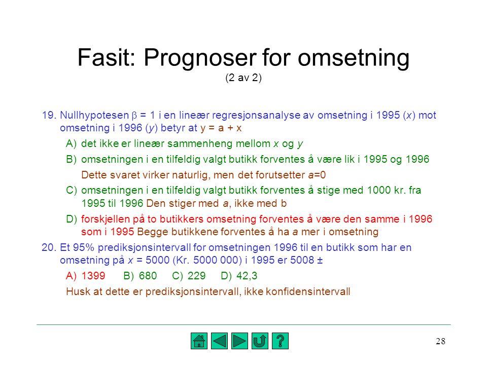 28 Fasit: Prognoser for omsetning (2 av 2) 19.Nullhypotesen  = 1 i en lineær regresjonsanalyse av omsetning i 1995 (x) mot omsetning i 1996 (y) betyr