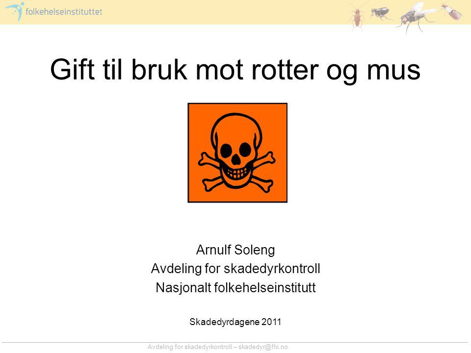 Avdeling for skadedyrkontroll – skadedyr@fhi.no Gift til bruk mot rotter og mus Arnulf Soleng Avdeling for skadedyrkontroll Nasjonalt folkehelseinstit