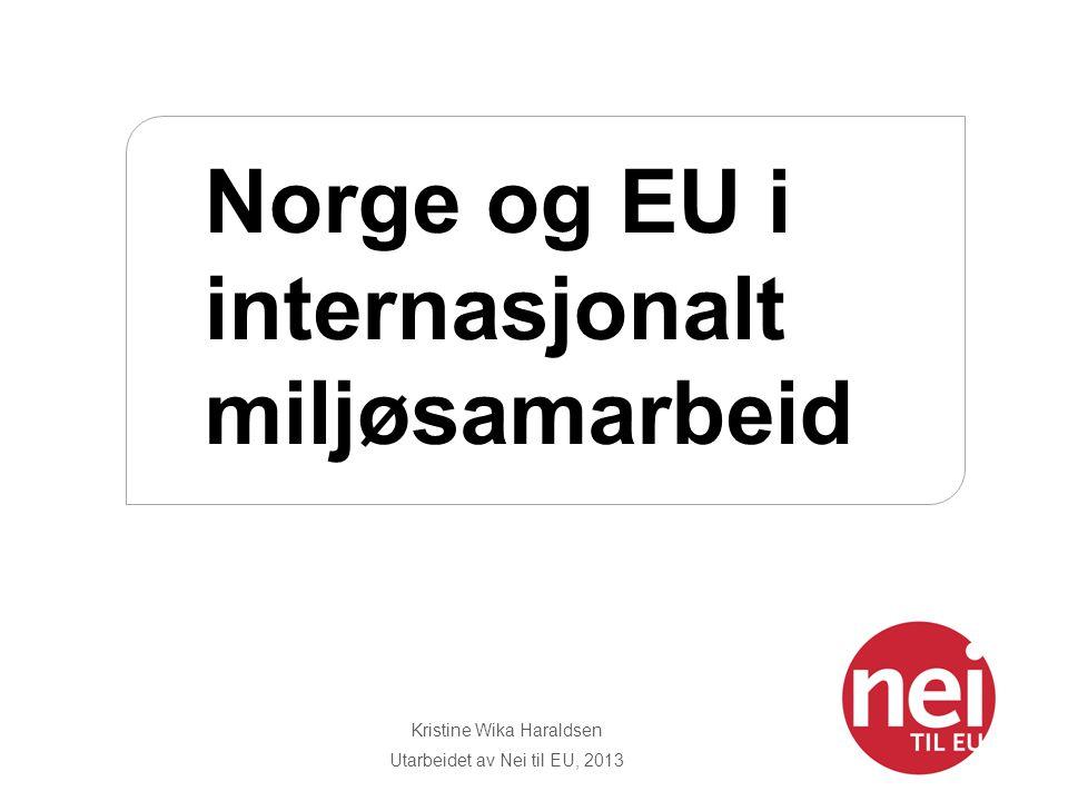 Kristine Wika Haraldsen Utarbeidet av Nei til EU, 2013 Norge og EU i internasjonalt miljøsamarbeid