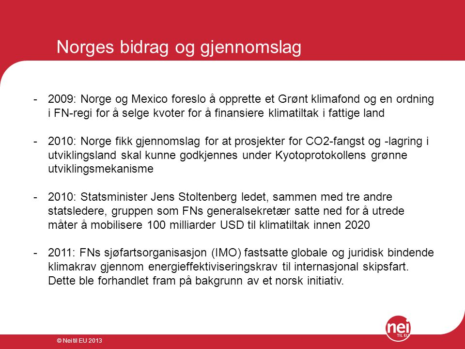 © Nei til EU 2013 Norges bidrag og gjennomslag -2009: Norge og Mexico foreslo å opprette et Grønt klimafond og en ordning i FN-regi for å selge kvoter