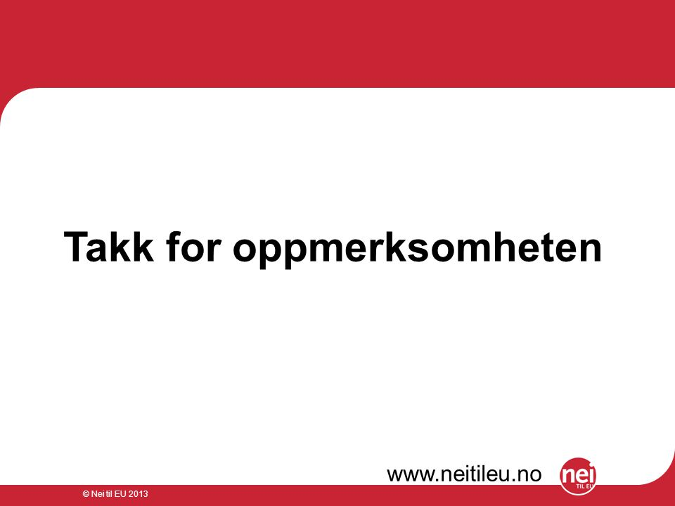 © Nei til EU 2013 Takk for oppmerksomheten www.neitileu.no