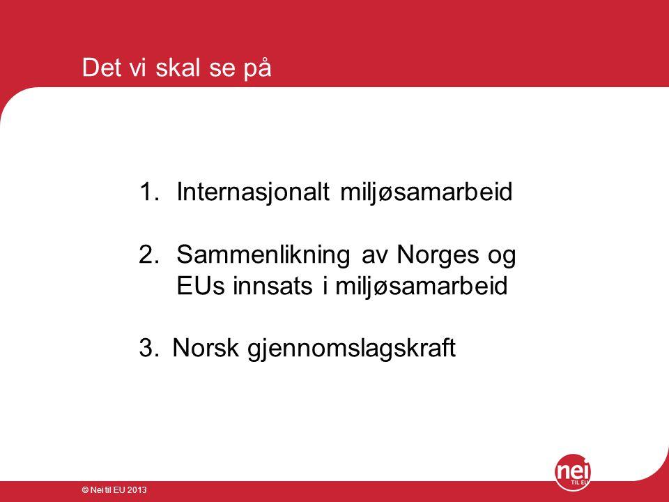 © Nei til EU 2013 Det vi skal se på 1.Internasjonalt miljøsamarbeid 2.Sammenlikning av Norges og EUs innsats i miljøsamarbeid 3. Norsk gjennomslagskra