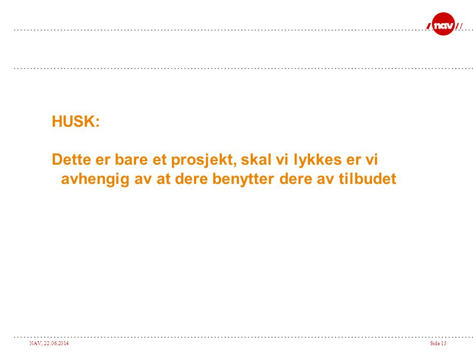 NAV, 22.06.2014Side 13 HUSK: Dette er bare et prosjekt, skal vi lykkes er vi avhengig av at dere benytter dere av tilbudet