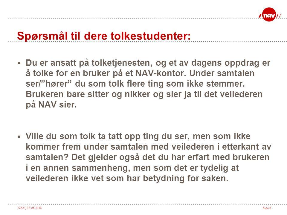NAV, 22.06.2014Side 6 Spørsmål til dere tolkestudenter:  Du er ansatt på tolketjenesten, og et av dagens oppdrag er å tolke for en bruker på et NAV-kontor.