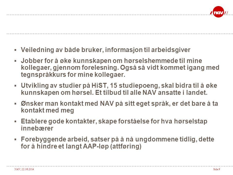 NAV, 22.06.2014Side 9  Veiledning av både bruker, informasjon til arbeidsgiver  Jobber for å øke kunnskapen om hørselshemmede til mine kollegaer, gjennom forelesning.