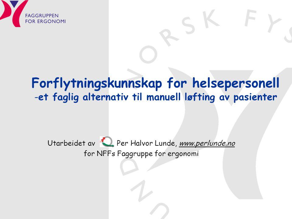 Forflytningskunnskap for helsepersonell -et faglig alternativ til manuell løfting av pasienter Utarbeidet av Per Halvor Lunde, www.perlunde.no for NFFs Faggruppe for ergonomi