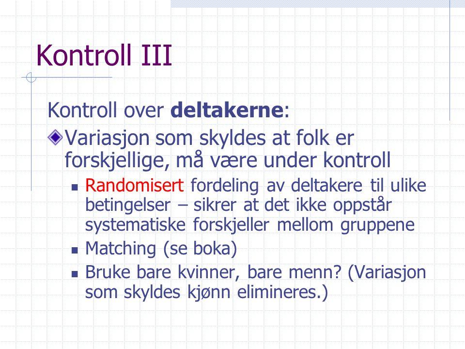 Kontroll III Kontroll over deltakerne: Variasjon som skyldes at folk er forskjellige, må være under kontroll  Randomisert fordeling av deltakere til ulike betingelser – sikrer at det ikke oppstår systematiske forskjeller mellom gruppene  Matching (se boka)  Bruke bare kvinner, bare menn.