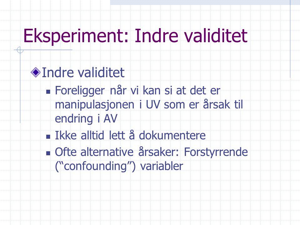 Eksperiment: Indre validitet Indre validitet  Foreligger når vi kan si at det er manipulasjonen i UV som er årsak til endring i AV  Ikke alltid lett å dokumentere  Ofte alternative årsaker: Forstyrrende ( confounding ) variabler