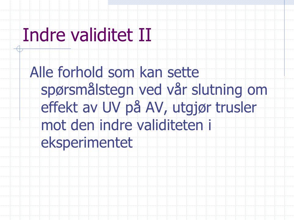 Indre validitet II Alle forhold som kan sette spørsmålstegn ved vår slutning om effekt av UV på AV, utgjør trusler mot den indre validiteten i eksperimentet
