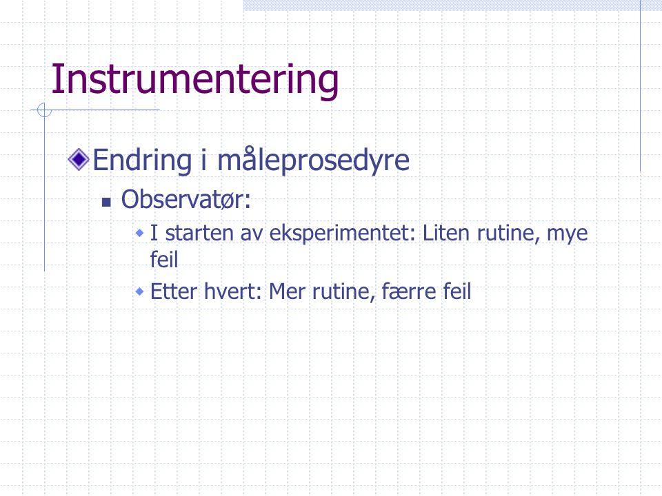 Instrumentering Endring i måleprosedyre  Observatør:  I starten av eksperimentet: Liten rutine, mye feil  Etter hvert: Mer rutine, færre feil
