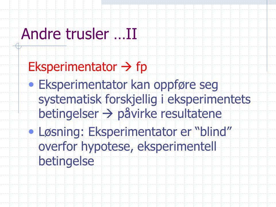 Andre trusler …II Eksperimentator  fp • Eksperimentator kan oppføre seg systematisk forskjellig i eksperimentets betingelser  påvirke resultatene • Løsning: Eksperimentator er blind overfor hypotese, eksperimentell betingelse