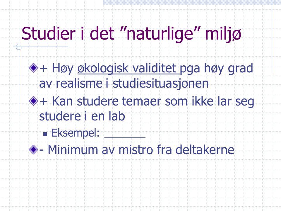 Studier i det naturlige miljø + Høy økologisk validitet pga høy grad av realisme i studiesituasjonen + Kan studere temaer som ikke lar seg studere i en lab  Eksempel: _______ - Minimum av mistro fra deltakerne