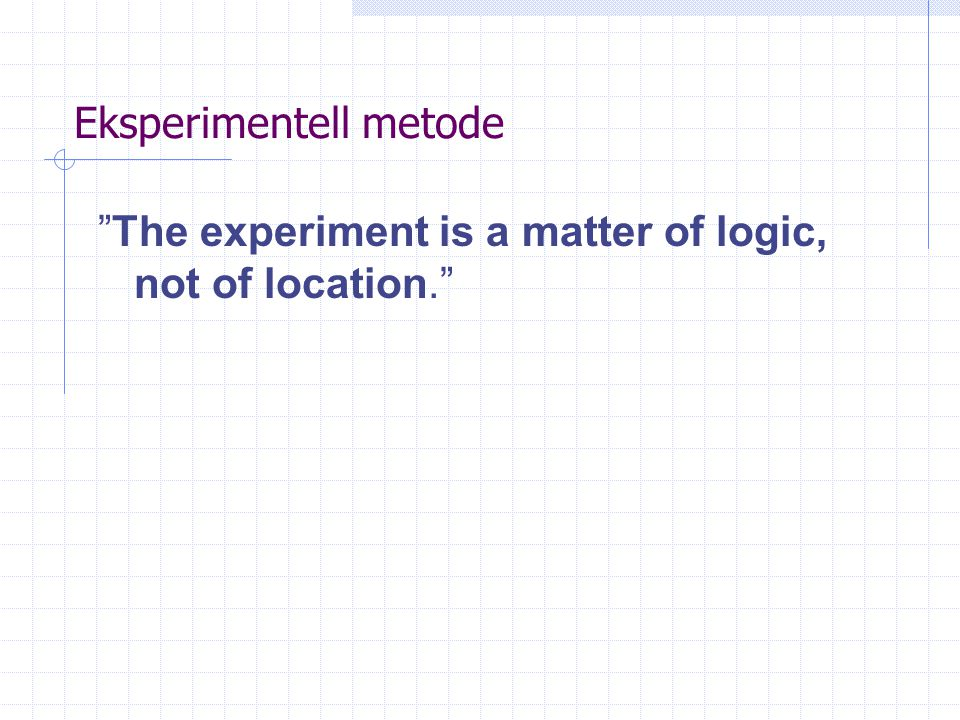 "Eksperimentell metode ""The experiment is a matter of logic, not of location."""