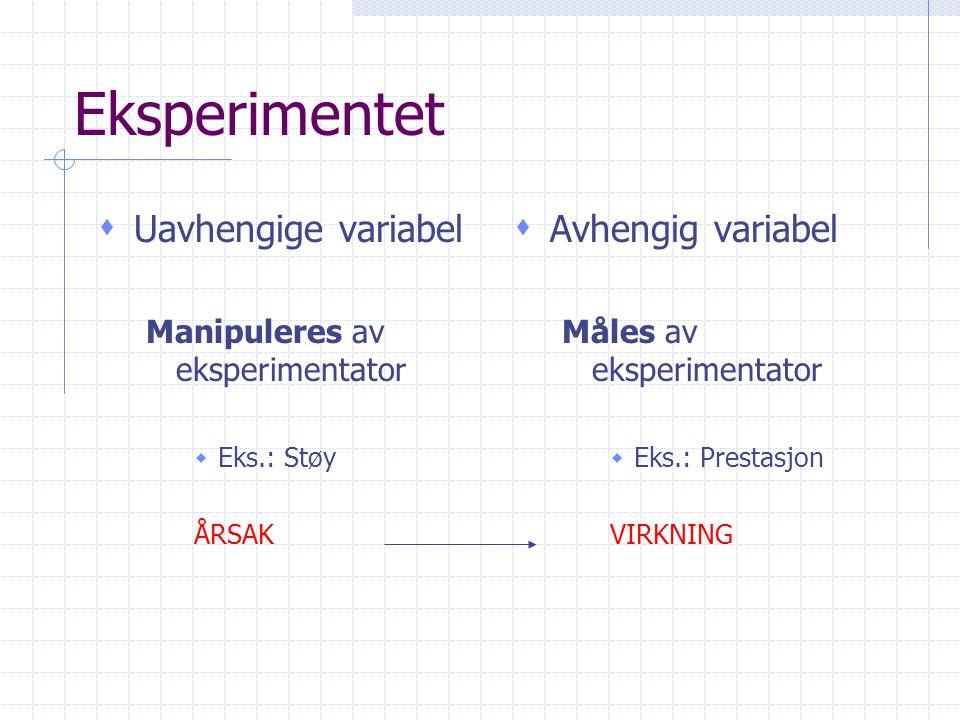 Eksperimentet s Uavhengige variabel Manipuleres av eksperimentator  Eks.: Støy ÅRSAK s Avhengig variabel Måles av eksperimentator  Eks.: Prestasjon VIRKNING