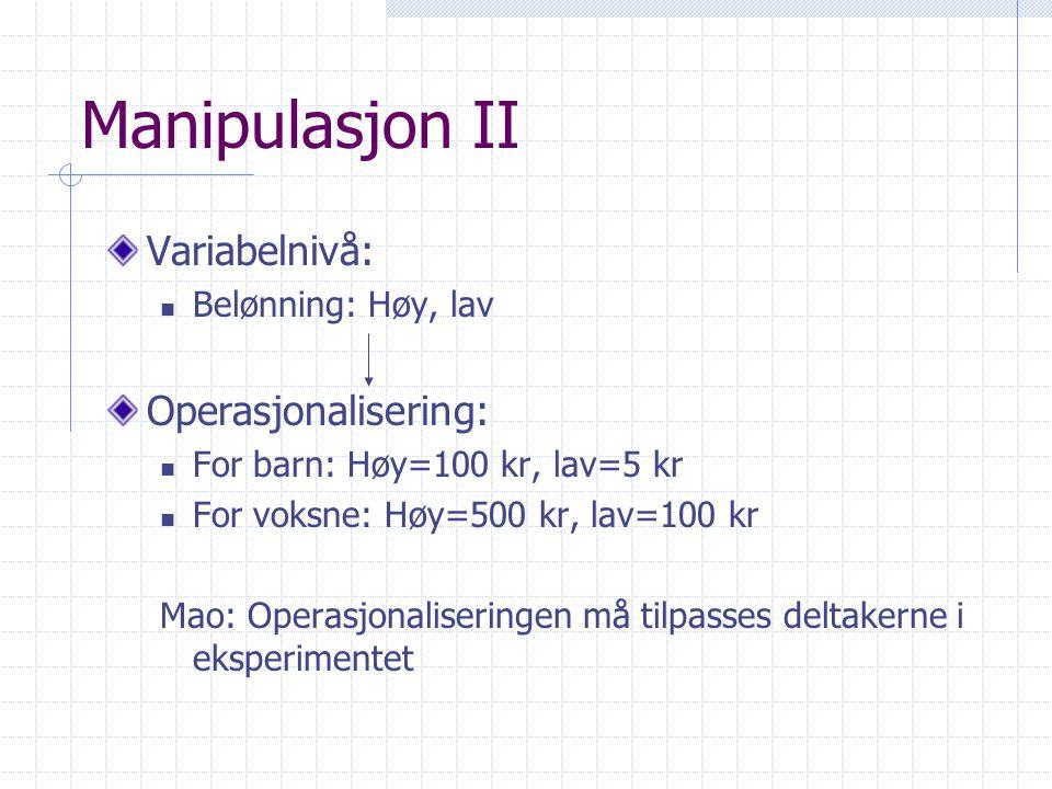 Manipulasjon II Variabelnivå:  Belønning: Høy, lav Operasjonalisering:  For barn: Høy=100 kr, lav=5 kr  For voksne: Høy=500 kr, lav=100 kr Mao: Operasjonaliseringen må tilpasses deltakerne i eksperimentet