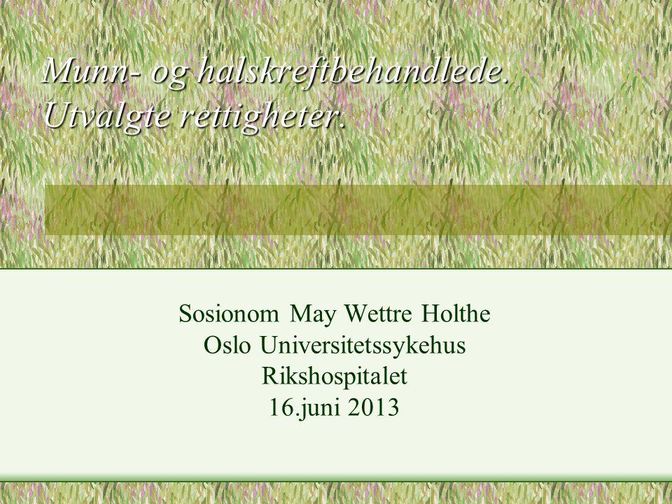 Munn- og halskreftbehandlede. Utvalgte rettigheter. Sosionom May Wettre Holthe Oslo Universitetssykehus Rikshospitalet 16.juni 2013