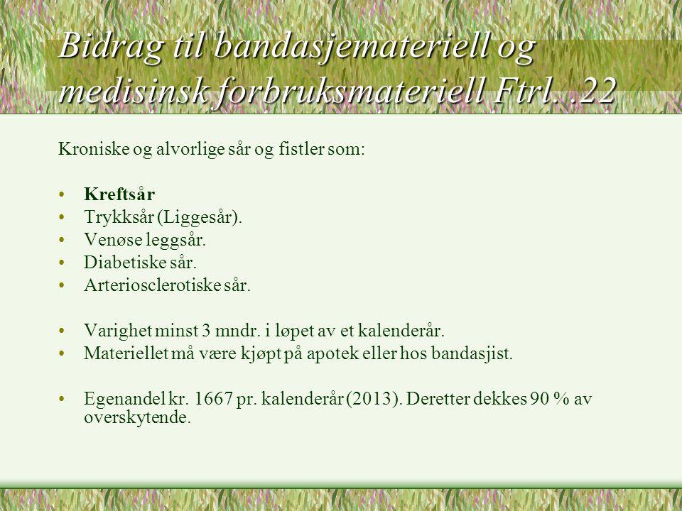 Bidrag til bandasjemateriell og medisinsk forbruksmateriell Ftrl..22 Kroniske og alvorlige sår og fistler som: •Kreftsår •Trykksår (Liggesår). •Venøse