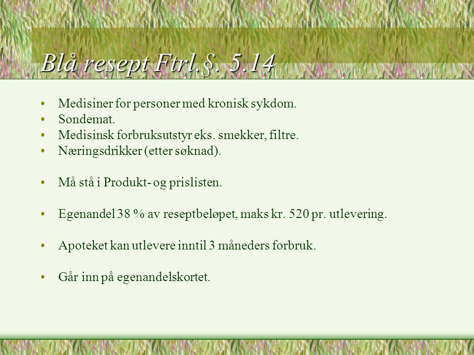 Blå resept Ftrl.§. 5.14 •Medisiner for personer med kronisk sykdom. •Sondemat. •Medisinsk forbruksutstyr eks. smekker, filtre. •Næringsdrikker (etter