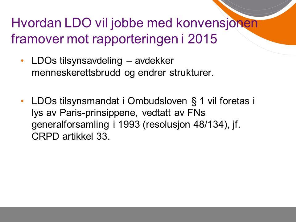 Hvordan LDO vil jobbe med konvensjonen framover mot rapporteringen i 2015 • LDOs tilsynsavdeling – avdekker menneskerettsbrudd og endrer strukturer. •