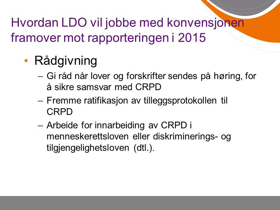 Hvordan LDO vil jobbe med konvensjonen framover mot rapporteringen i 2015 • Rådgivning –Gi råd når lover og forskrifter sendes på høring, for å sikre