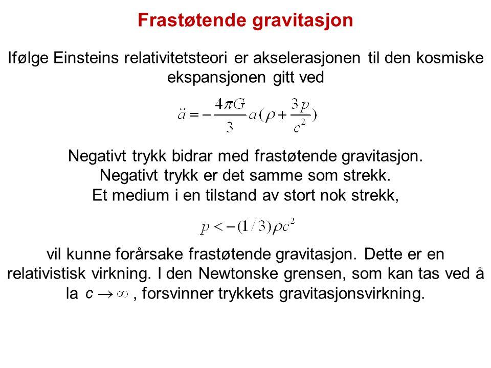 Frastøtende gravitasjon Ifølge Einsteins relativitetsteori er akselerasjonen til den kosmiske ekspansjonen gitt ved Negativt trykk bidrar med frastøte