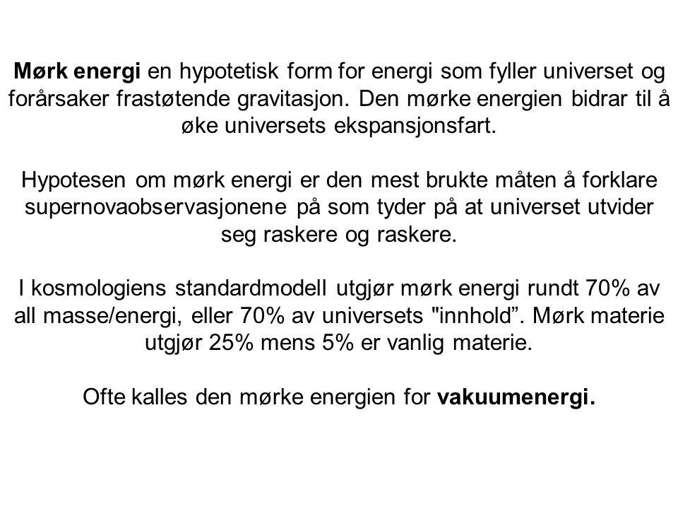 Mørk energi en hypotetisk form for energi som fyller universet og forårsaker frastøtende gravitasjon. Den mørke energien bidrar til å øke universets e