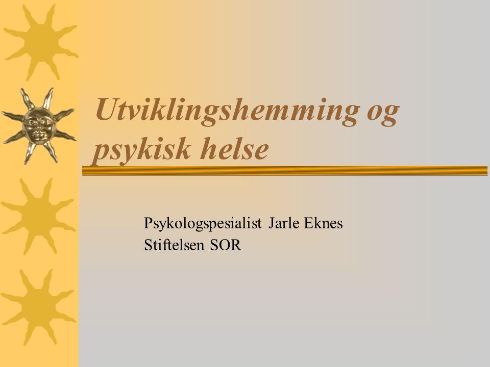 Utviklingshemming og psykisk helse Psykologspesialist Jarle Eknes Stiftelsen SOR