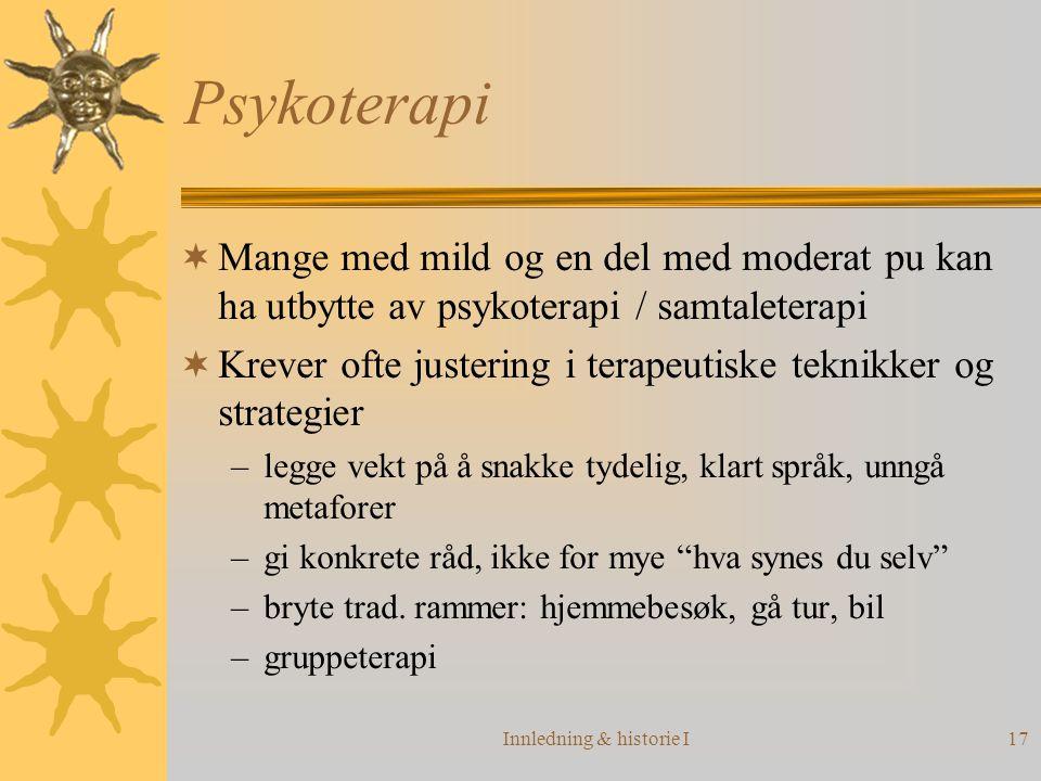 Innledning & historie I17 Psykoterapi  Mange med mild og en del med moderat pu kan ha utbytte av psykoterapi / samtaleterapi  Krever ofte justering